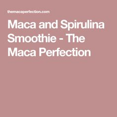 Maca and Spirulina Smoothie - The Maca Perfection