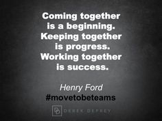 Coming together is a beginning.  Keeping together is progress.  Working together is success.  Henry Ford #movetobeteams #shiftbook