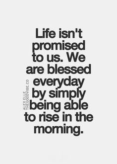Every day is a blessing - life is not promised to us.