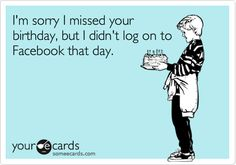 Funny Birthday Ecard: I'm sorry I missed your birthday, but I didn't log on to Facebook that day.