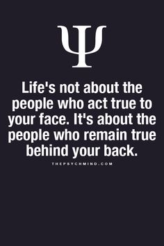 Life's not about the people who act true to your face. It's about the people who remain true behind your back.