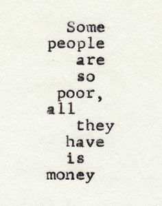 """some people are so poor, all the have is money"""