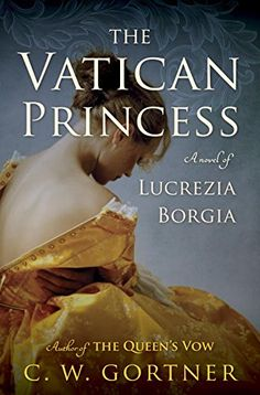 The Vatican Princess: A Novel of Lucrezia Borgia - For fans of Philippa Gregory and Alison Weir, bestselling author C. Gortner effortlessly weaves history and drama in this captivating novel about one of the world's most notorious families. Lucrezia Borgia, Los Borgia, The Borgias, I Love Books, Good Books, Books To Read, My Books, Teen Books, Philippa Gregory