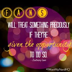 """Fans will treat something preciously if they're given the opportunity to do so."" ~Zac Levi  #IWantMyNerdHQ  http://www.indiegogo.com/projects/i-want-my-nerd-hq-2014"