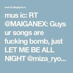 mus ic: RT @MAIGANEX: Guys ur songs are fucking bomb, just LET ME BE ALL NIGHT @miza_ryoko @NgZhengYao