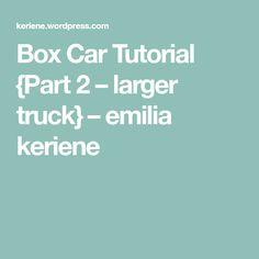 Box Car Tutorial {Part 2 – larger truck} – emilia keriene