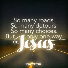 So many roads. So many detours. So many choices. But only one way Jesus.
