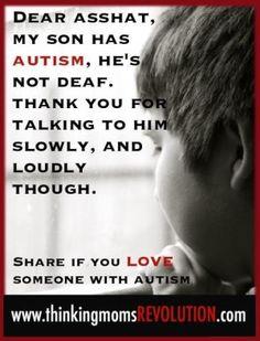 Dear Asshat my son has autism, he's not deaf.