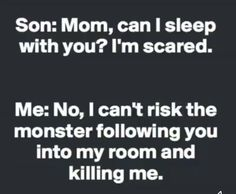 Son:  Mom, can I sleep with you?  I'm scared.  Me:  No, I can't risk the monster following you into my room and killing me.