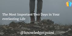 Learn what are the two most important days in your everlasting life with knowledgetpoint and step ahead in your life.