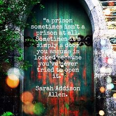 """""""a prison sometimes isn't a prison at all. Sometimes it's simply a door you assume is locked because you've never tried to open it.""""  Sarah Addison Allen.   First Frost #quotes #sarahaddisonallen  #firstfrost"""