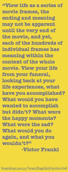 View life as a series of movie frames, the ending & meaning may not be apparent until the very end of the movie, yet, each of the hundreds of individual frames has meaning within the context of the whole movie. View your life from your funeral, looking back at your life experiences, what have you accomplished? What would you have wanted to accomplish but didn't? What were the happy moments? What were the sad? What would you do again & what you wouldn't? -Victor Frankl…