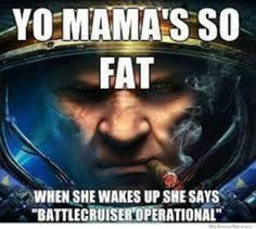 "Yo mama's so fat, when she wakes up, she says, ""battle cruiser operational."""