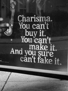 Charisma: you can't buy it, you can't make it, and you sure cant fake it.