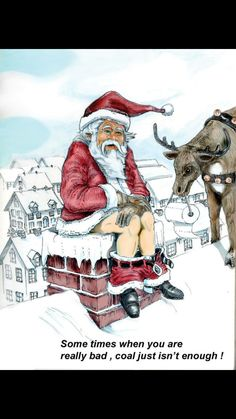 Santa feels that sometimes coal is just not enough for the really bad ones!!
