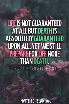 invitetoislam:  Life is not guaranteed at all but death is absolutely guaranteed upon all, yet we still prepare for life more than death. - ...