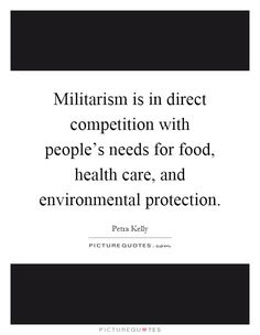 Militarism is in direct competition with people's needs for food, health care, and environmental protection. Picture Quotes.
