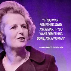 If you want something said, ask a man, if you want something done, ask a woman. - Margaret Thatcher