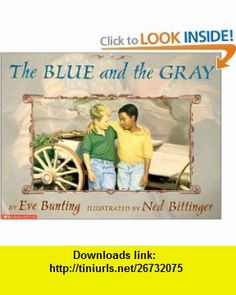 The Blue and the Gray (9780590602006) Eve Bunting, Ned Bittinger , ISBN-10: 0590602004  , ISBN-13: 978-0590602006 ,  , tutorials , pdf , ebook , torrent , downloads , rapidshare , filesonic , hotfile , megaupload , fileserve