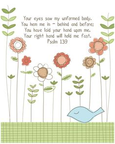 Psalm 139.  Your eyes saw my unformed body. You hem me in  behind and before; You have laid your hand upon me, Your right hand will hold me fast.