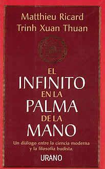 El infinito en la palma de la mano de M.Ricard-trinh Xuan editado por Urano. Tras El monje y el filósofo , Matthieu Ricard dialoga ahora con un astrofísico de origen vietnamita sobre el universo, el tiempo o  la naturaleza de la realidad.