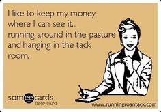 I like to keep my money where I can see it...running around in the pasture and hanging in the tack room.