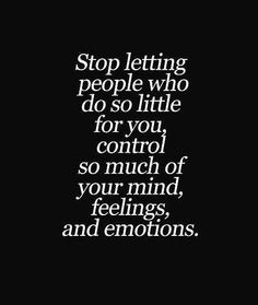 Photo: Stop letting people who do so little for you, control so much of your mind, feelings, and emotions.