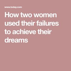 How two women used their failures to achieve their dreams