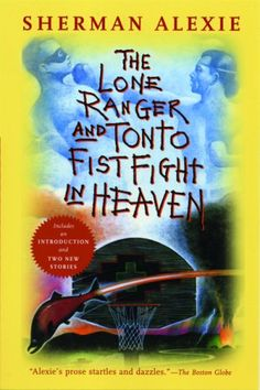 The Lone Ranger and Tonto Fist Fight in Heaven, Sherman Alexie... everyone should read this