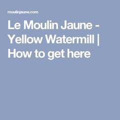 Le Moulin Jaune - Yellow Watermill |   How to get here