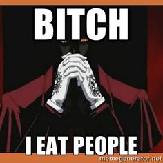 """Bitch I eat people!"" - Team Four Star's: Hellsing Ultimate Abridged. Funny as hell."