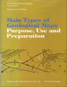 Main types of geological maps : purpose, use and preparation / French Oil and Gas Industry Association, Technical Committee. New Delhi : Oxford  IBH ; Paris : Technip, 1997