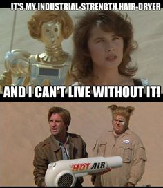 My hair-dryer broke this morning and this is all I could think of! LOL. I created this meme, feel free to share it :D Spaceballs, princess Vespa.