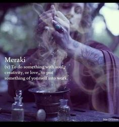 Meraki (verb): To do something with soul, creativity, or love; to put something of yourself into work. (Origin: modern Greek)