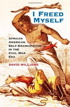 I Freed Myself : African American self-emancipation in the Civil War era - E540.N3 W55 2014
