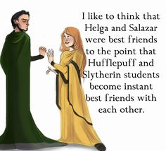 I like to think that Helga and Salazar were best friends to the point that Hufflepuff and Slytherin students become instant best friends with each other.