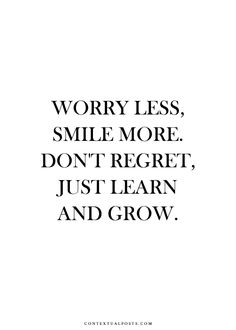 Worry less, smile more, don't regret, just learn and grow.