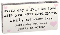 every day I fall in love with you more and more. Well, not every day. yesterday you were pretty annoying