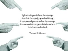 I plead with you to have the courage to refrain from judging and criticizing those around you, as well as the courage to make certain everyone is included and feels loved and valued. Thomas S. Monson