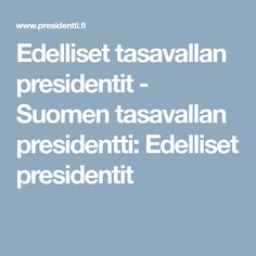 Edelliset tasavallan presidentit - Suomen tasavallan presidentti: Edelliset presidentit School Projects, Finland, Public, Historia