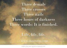 Three denials Three crosses Three nails Three hours of darkness Three words: It is finished. Life, life, life.