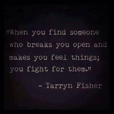 """""""When you find someone who breaks you open and makes you feel things, you fight for them""""."""
