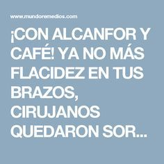 ¡CON ALCANFOR Y CAFÉ! YA NO MÁS FLACIDEZ EN TUS BRAZOS, CIRUJANOS QUEDARON SORPRENDIDOS
