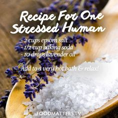A bath is a secret weapon against stress. Add 2 cups of epsom salt (which contains magnesium, the relaxation mineral), a half-cup of baking soda, and 10 drops of lavender oil (which lowers cortisol) to a very hot bath. Add one stressed human and soak for 20 minutes. Guaranteed to induce relaxation. Go on... You deserve it!  www.foodmatters.tv