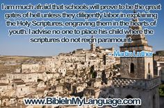 I am much afraid that schools will prove to be the great gates of hell unless they diligently labor in explaining the Holy Scriptures, engraving them in the hearts of youth. I advise no one to place his child where the scriptures do not reign paramount. -  Martin Luther