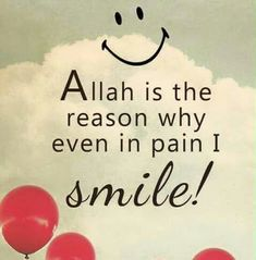 Allah is the reason why even in pain I smile!