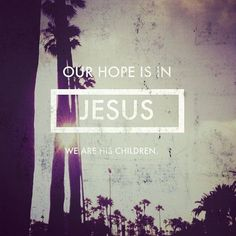 our hope is in Jesus. we are His children.