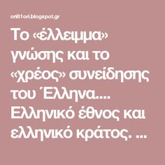 Το «έλλειμμα» γνώσης και το «χρέος» συνείδησης του Έλληνα....  Ελληνικό έθνος και ελληνικό κράτος. Μια ιστορική σχέση εμπιστοσύνης;  Οι παλιότεροι θα θυμούνται την φράση (σε πτώση δοτική) που αναγραφόταν στα χαρτονομίσματα. «Δραχμαί …, πληρωτέαι επί τη εμφανίσει» που σήμαινε ότι...