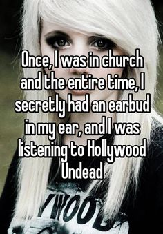 Once, I was in church and the entire time, I secretly had an earbud in my ear, and I was listening to Hollywood Undead