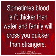 Sometimes blood isn't thicker than water and family will cross you quicker than strangers.